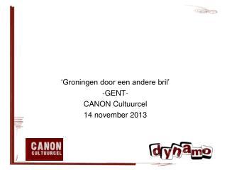 'Groningen door een andere bril' - GENT- CANON  Cultuurcel 14 november 2013