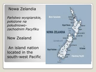 Nowa Zelandia  Państwo  wyspiarskie, położone na południowo-zachodnim  Pacyfiku New Zealand