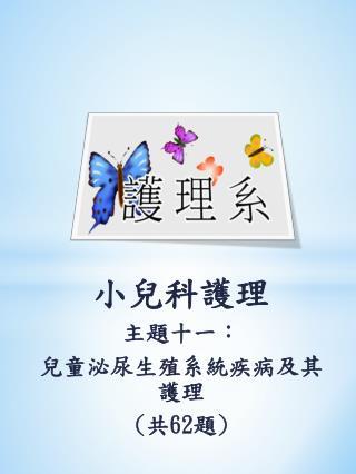 小兒科護理 主題十一 : 兒童 泌尿生殖系統疾病及其護理 ( 共 62 題 )