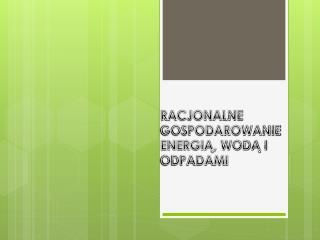 RACJONALNE GOSPODAROWANIE ENERGIĄ, WODĄ I ODPADAMI