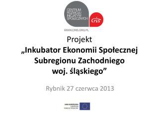 """Projekt """"Inkubator Ekonomii Społecznej  Subregionu  Zachodniego                   woj. śląskiego"""""""