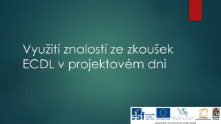 Vyu�it� znalost� ze zkou�ek ECDL v projektov�m dni