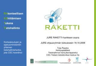 JURE RAKETTI-hankkeen osana JURE-ohjausryhmän kokoukseen 19.10.2009 Tuija Raaska Kehityspäällikkö