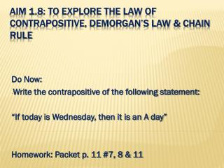 Aim 1.8: To explore the law of contrapositive, demorgan's law & Chain rule