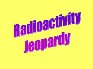 Radioactivity Jeopardy