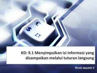 KD:  9.1 Menyimpulkan isi informasi yang disampaikan melalui tuturan langsung