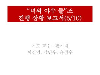 """"""" 녀와 야수 둘 """" 조 진행 상황 보고서 (5/10)"""