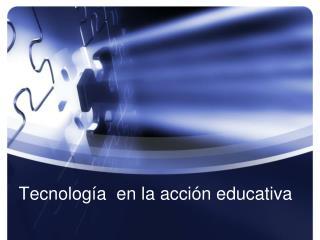 Tecnología  en  la acción educativa