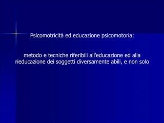 Psicomotricit  ed educazione psicomotoria:   metodo e tecniche riferibili alleducazione ed alla rieducazione dei soggett
