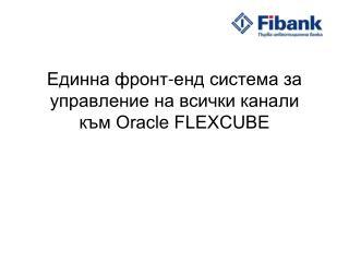 Eдинна фронт-енд система за управление на всички канали към Oracle FLEXCUBE