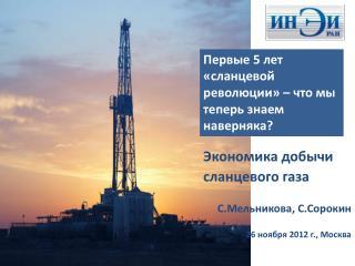 Экономика добычи  сланцевого газа С.Мельникова ,  С.Сорокин 26 ноября 2012 г., Москва