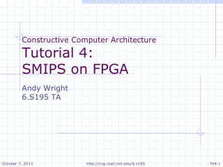 Constructive Computer Architecture Tutorial  4: SMIPS on FPGA Andy Wright 6.S195 TA
