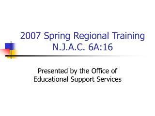 2007 Spring Regional Training N.J.A.C. 6A:16