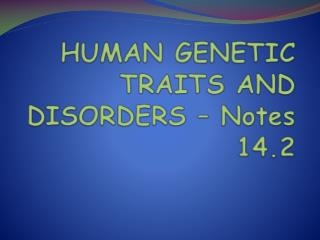 HUMAN GENETIC TRAITS AND  DISORDERS – Notes 14.2