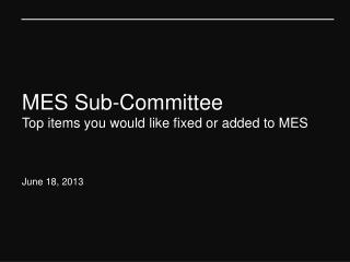 MES Sub-Committee Top items you would like fixed or added to MES