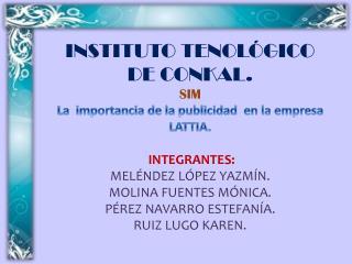 INSTITUTO TENOLÓGICO DE CONKAL. SIM La  importancia de la publicidad  en la empresa LATTIA.