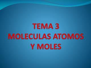 TEMA 3  MOLECULAS ATOMOS Y MOLES