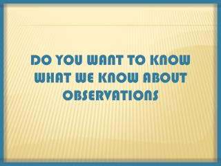 DO YOU WANT TO KNOW  WHAT WE KNOW ABOUT OBSERVATIONS