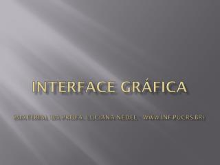 Interface Gráfica (material da  Profa . Luciana  Nedel  - inf.pucrs.br)
