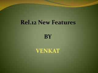 Rel.12 New  Features BY VENKAT