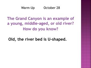 Warm-Up         October 28 The Grand Canyon is an example of a young, middle-aged, or old river?