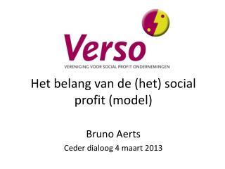 Het belang van de (het) social profit (model) Bruno Aerts  Ceder dialoog 4 maart 2013