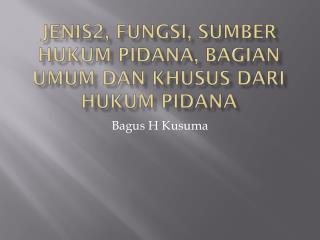 Jenis2, Fungsi, Sumber Hukum Pidana, Bagian Umum dan Khusus dari Hukum Pidana