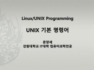 Linux/UNIX Programming UNIX  기본 명령어 문양세 강원대학교  IT 대학 컴퓨터과학전공