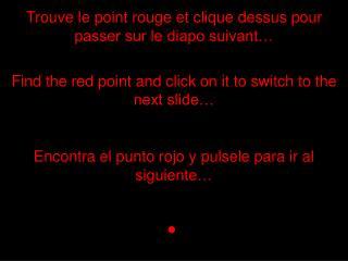 Trouve le point rouge et clique dessus pour passer sur le diapo suivant