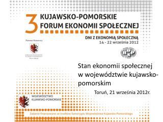 Stan ekonomii społecznej  w województwie kujawsko-pomorskim Toruń, 21 września 2012r.