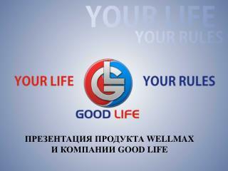 ПРЕЗЕНТАЦИЯ  WELLMAX  И КОМПАНИИ  GOOD LIFE