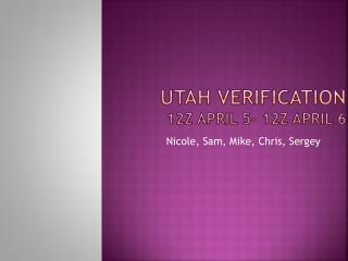 Utah Verification 12Z April 5- 12z April 6