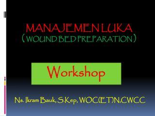 MANAJEMEN LUKA (  wound bed preparation )