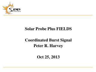 Solar Probe Plus FIELDS Coordinated Burst Signal Peter R. Harvey Oct 25, 2013