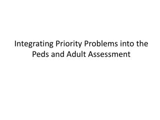 Integrating Priority Problems into the  Peds  and Adult  Assessment