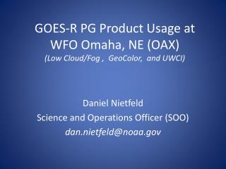 GOES-R PG Product Usage at WFO Omaha, NE (OAX) (Low Cloud/Fog ,   GeoColor ,  and UWCI)