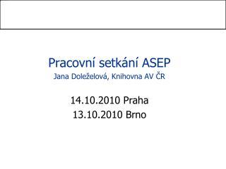 Pracovní setkání ASEP Jana Doleželová, Knihovna AV ČR 14.10.2010 Praha 13.10.2010 Brno
