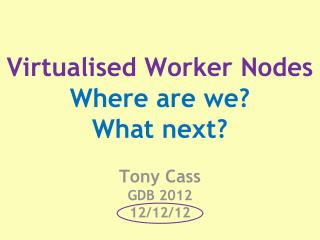 Virtualised Worker Nodes Where are we? What next? Tony Cass GDB 2012 12/12/12