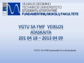 VGTU SA FMF  veiklos ataskaita  201 04 18 – 2013 04 09