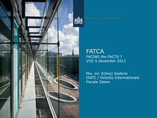 FATCA FACING the FACTS ? VVP, 6 december 2011 Mw. mr. E(line) Goderie