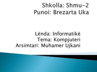 Shkolla : Shmu-2 Punoi :  Brezarta Uka