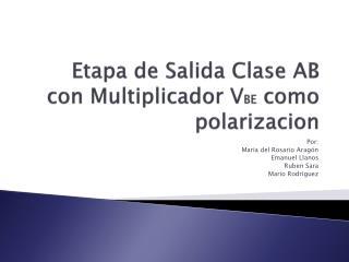 Etapa  de  Salida Clase  AB con  Multiplicador  V BE como polarizacion