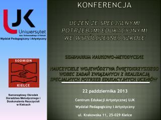 22 października 2013 Centrum Edukacji Artystycznej UJK  Wydział Pedagogiczny i Artystyczny
