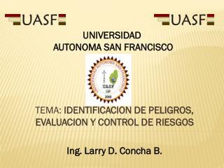 TEMA:  IDENTIFICACION DE PELIGROS, EVALUACION Y CONTROL DE RIESGOS Ing. Larry D. Concha B.