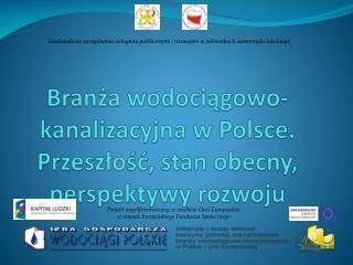 Branża wodociągowo-kanalizacyjna w Polsce. Przeszłość, stan obecny, perspektywy rozwoju