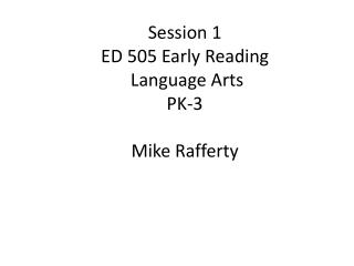 Session 1 ED 505 Early Reading  Language Arts  PK-3 Mike Rafferty
