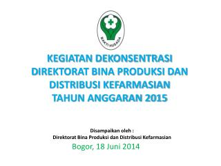 Kegiatan dekonsentrasi d IREKTORAT BINA PRODUKSI DAN DISTRIBUSI KEFARMASIAN tahun anggaran 2015