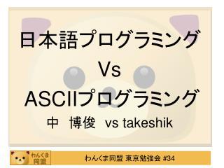 日本語プログラミング  Vs  ASCII プログラミング 中 博俊  vs takeshik