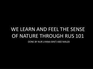 WE LEARN AND FEEL THE SENSE OF NATURE THROUGH RUS 101