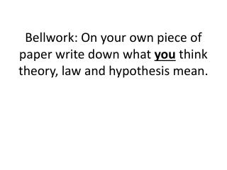 Bellwork : On your own piece of paper write down what  you  think theory, law and hypothesis mean.